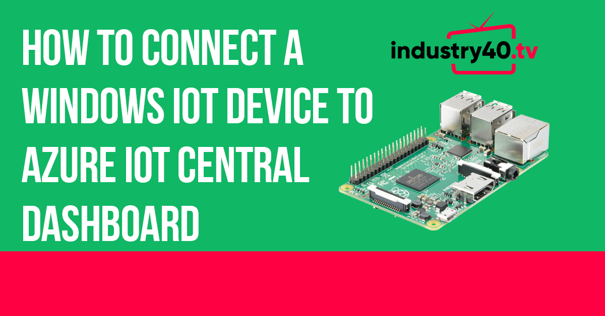 How To Connect A Windows IoT Device To Azure IoT Central Dashboard