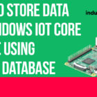 How to Store Data on Raspberry PI running Windows IoT Core Using SQLite Database